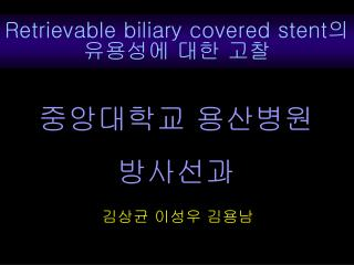 Retrievable biliary covered stent ? ???? ?? ??