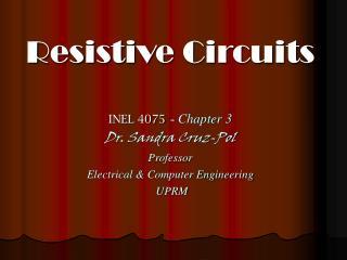 Resistive Circuits INEL 4075  -  Chapter 3 Dr. Sandra Cruz-Pol Professor
