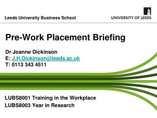 Pre-Work Placement Briefing Dr Joanne Dickinson E:  J.H.Dickinson@leeds.ac.uk T: 0113 343 4511