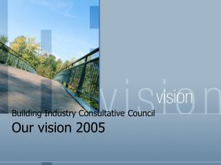 Building Industry Consultative Council  Our vision 2005
