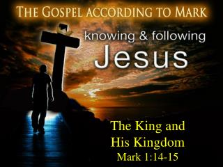The King and  His Kingdom Mark 1:14-15