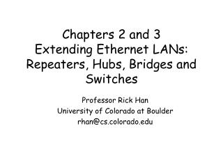 Chapters 2 and 3 Extending Ethernet LANs: Repeaters, Hubs, Bridges and Switches