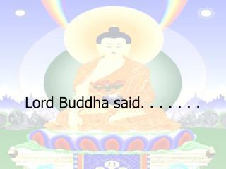 Lord Buddha said. . . . . . .