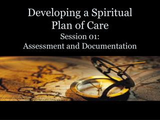Developing a Spiritual  Plan of Care Session 01:   Assessment and Documentation