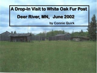A Drop-In Visit to White Oak Fur Post       Deer River, MN,   June 2002 				by Connie Quirk