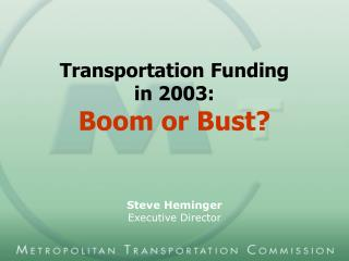 Transportation Funding  in 2003: Boom or Bust? Steve Heminger Executive Director