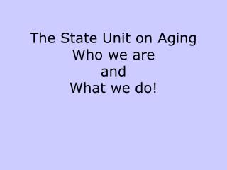 The State Unit on Aging Who we are and  What we do!