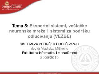 Tema 5:  Ekspertni sistemi, veštačke neuronske mreže i  sistemi za podršku odlučivanju  (VEŽBE)