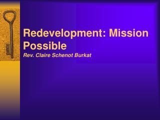 Redevelopment: Mission Possible Rev. Claire Schenot Burkat