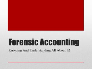 Forensic Accounting Knowing And Understanding All About It!