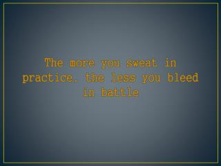 The more you sweat in practice, the less you bleed in battle