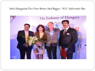 Indo Hungarian Ties Now Better And Bigger– H.E. Szilveszter