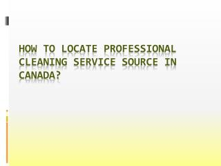 How To Locate Professional Cleaning Service Source In Canada