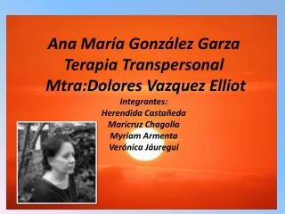 Ana Mar a Gonz lez Garza Terapia Transpersonal  Mtra:Dolores Vazquez Elliot  Integrantes: Herendida Casta eda  Maricruz