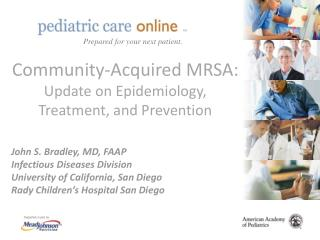 Community-Acquired MRSA: Update on Epidemiology, Treatment, and Prevention   John S. Bradley, MD, FAAP Infectious Diseas