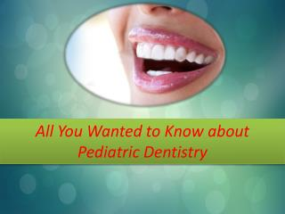 All You Wanted to Know about Pediatric Dentistry