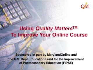 Using Quality MattersTM    To Improve Your Online Course