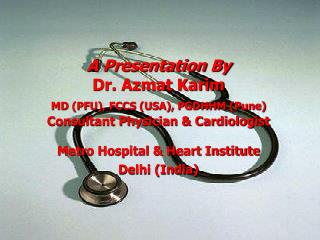 A Presentation By  Dr. Azmat Karim  MD PFU, FCCS USA, PGDHHM Pune  Consultant Physician  Cardiologist  Metro Hospital  H