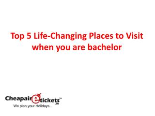 Top 5 Life-Changing Places to Visit when you are bachelor