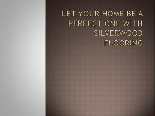 Let Your Home Be A Perfect One With Silverwood Flooring