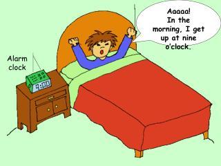 Aaaaa In the morning, I get up at nine o clock.