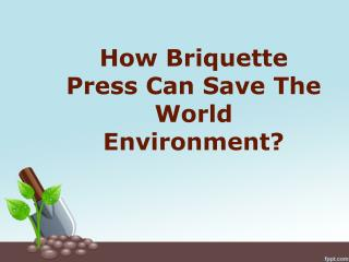 How Briquette Press Can Save The World Environment?