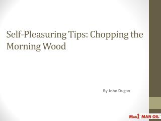 Self-Pleasuring Tips - Chopping the Morning Wood