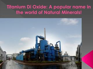 Titanium Di Oxide A popular name in the world of Natural Min