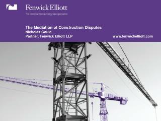 The Mediation of Construction Disputes Nicholas Gould Partner, Fenwick Elliott LLP