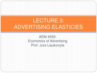 AEM 4550: Economics of Advertising Prof.: Jura Liaukonyte   Lecture 3  Advertising Elasticities