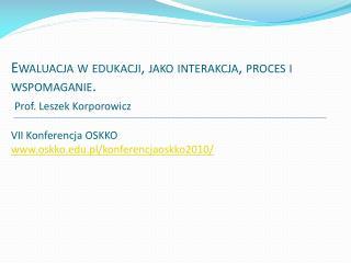 Ewaluacja w edukacji, jako interakcja, proces i wspomaganie.   Prof. Leszek Korporowicz  VII Konferencja OSKKO oskko.pl
