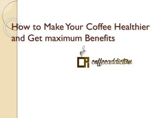 How to make your coffee healthier and get maximum benefits