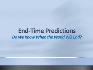 End-Time Predictions Do We Know When the World Will End