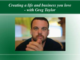 Creating a life and business you love � with Greg Taylor