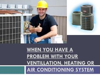 WHEN YOU HAVE A PROBLEM WITH YOUR VENTILLATION, HEATING OR A