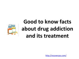 Good to know facts about drug addiction and its treatment