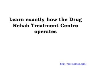 Learn exactly how the Drug Rehab Treatment Centre operates