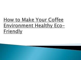 How to make your coffee environment healthy and eco friendly