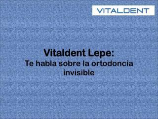 Vitaldent Lepe te habla sobre la ortodoncia invisible