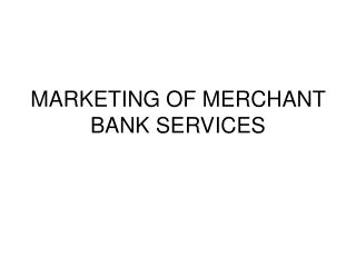 MARKETING OF MERCHANT BANK SERVICES