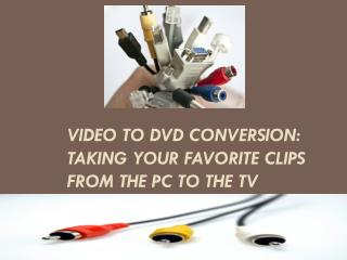 Video to DVD Conversion Taking Your Favorite Clips