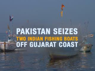 PAKISTAN SEIZES TWO INDIAN FISHING BOATS OFF GUJARAT COAST