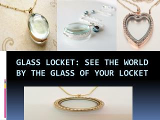 Glass Locket: See the World by the Glass of Your Locket