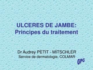 ULCERES DE JAMBE: Principes du traitement