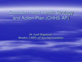 Canadian Heart Health Strategy and Action Plan CHHS-AP    Dr. Lyall Higginson,  Member, CHHS-AP Steering Committee