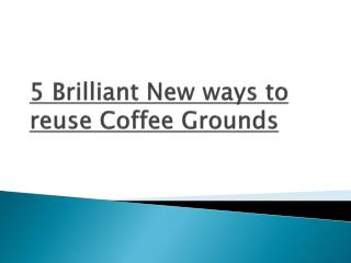 5 Brilliant New Ways to Reuse Coffee Grounds