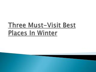 Three Must Visit Best Places In Winter