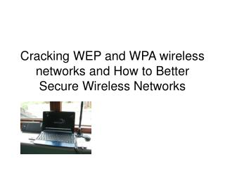 Cracking WEP and WPA wireless networks and How to Better Secure Wireless Networks