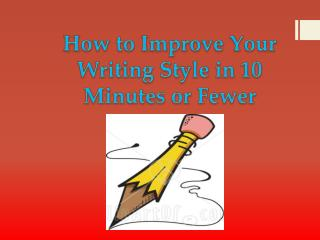 How to Improve Your Writing Style in 10 Minutes or Fewer
