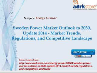 Aarkstore -Sweden Power Market Outlook to 2030, Update 2014